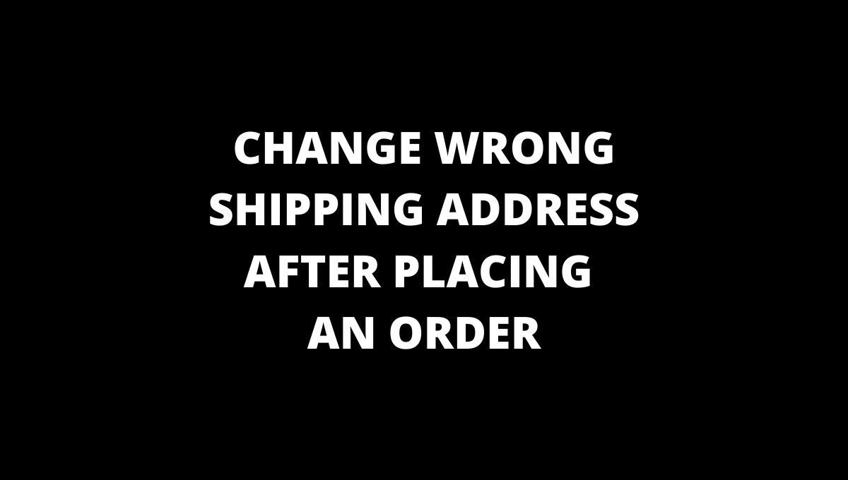 WRONG SHIPPING ADDRESS AFTER PLACING ORDER